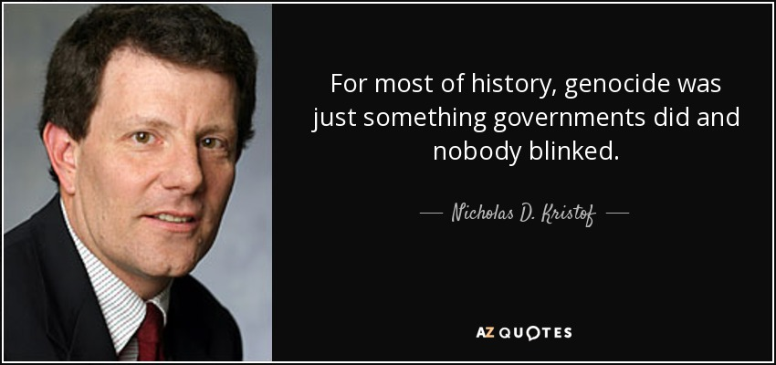 For most of history, genocide was just something governments did and nobody blinked. - Nicholas D. Kristof