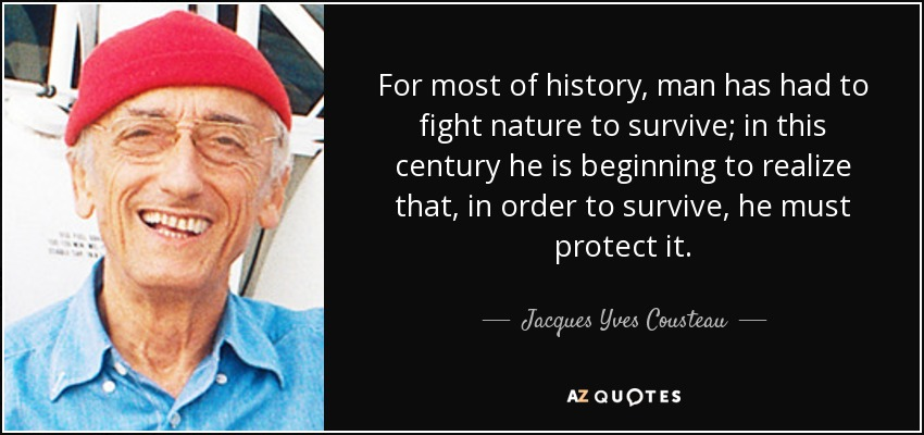 For most of history, man has had to fight nature to survive; in this century he is beginning to realize that, in order to survive, he must protect it. - Jacques Yves Cousteau