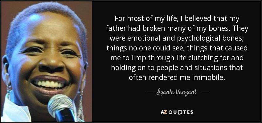 For most of my life, I believed that my father had broken many of my bones. They were emotional and psychological bones; things no one could see, things that caused me to limp through life clutching for and holding on to people and situations that often rendered me immobile. - Iyanla Vanzant