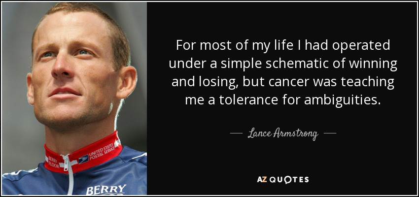 For most of my life I had operated under a simple schematic of winning and losing, but cancer was teaching me a tolerance for ambiguities. - Lance Armstrong