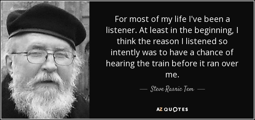 For most of my life I've been a listener. At least in the beginning, I think the reason I listened so intently was to have a chance of hearing the train before it ran over me. - Steve Rasnic Tem