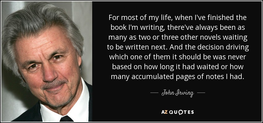For most of my life, when I've finished the book I'm writing, there've always been as many as two or three other novels waiting to be written next. And the decision driving which one of them it should be was never based on how long it had waited or how many accumulated pages of notes I had. - John Irving