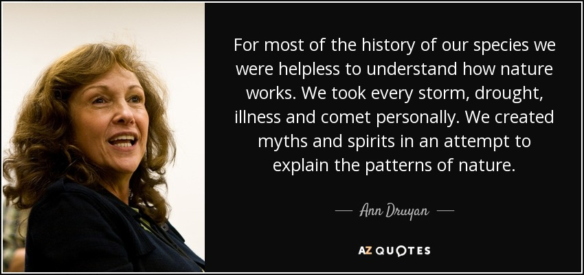 For most of the history of our species we were helpless to understand how nature works. We took every storm, drought, illness and comet personally. We created myths and spirits in an attempt to explain the patterns of nature. - Ann Druyan