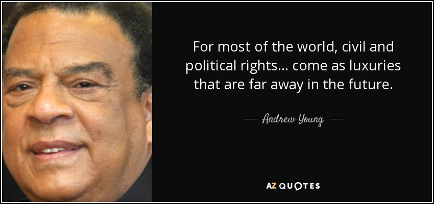 For most of the world, civil and political rights... come as luxuries that are far away in the future. - Andrew Young