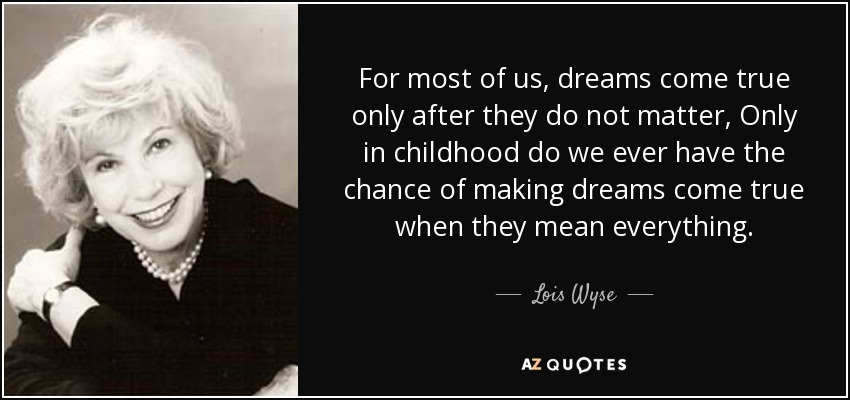 For most of us, dreams come true only after they do not matter, Only in childhood do we ever have the chance of making dreams come true when they mean everything. - Lois Wyse