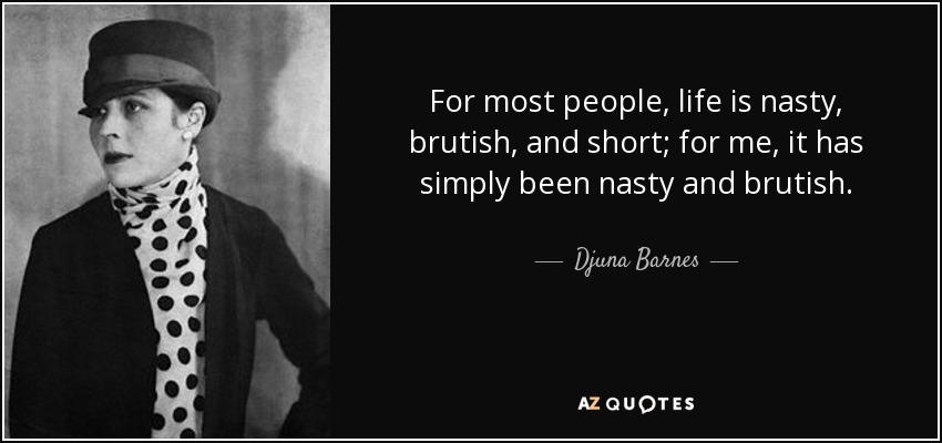 For most people, life is nasty, brutish, and short; for me, it has simply been nasty and brutish. - Djuna Barnes
