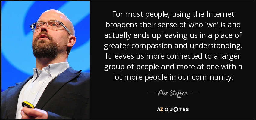 For most people, using the Internet broadens their sense of who 'we' is and actually ends up leaving us in a place of greater compassion and understanding. It leaves us more connected to a larger group of people and more at one with a lot more people in our community. - Alex Steffen