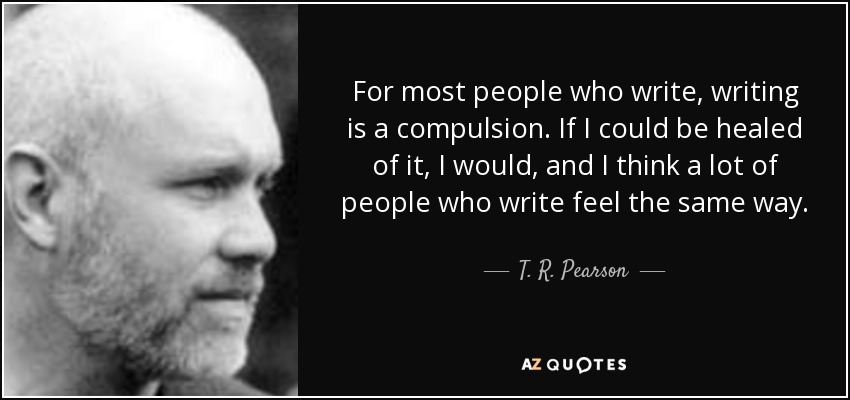 For most people who write, writing is a compulsion. If I could be healed of it, I would, and I think a lot of people who write feel the same way. - T. R. Pearson