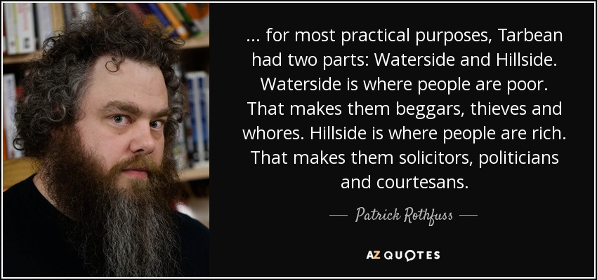 ... for most practical purposes, Tarbean had two parts: Waterside and Hillside. Waterside is where people are poor. That makes them beggars, thieves and whores. Hillside is where people are rich. That makes them solicitors, politicians and courtesans. - Patrick Rothfuss