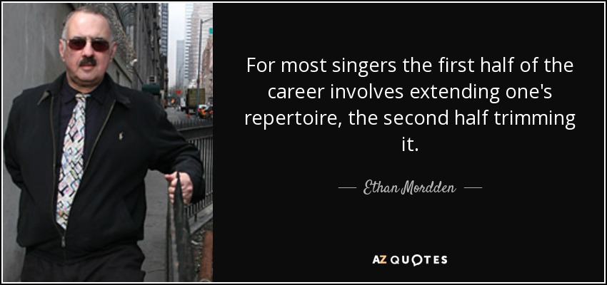 For most singers the first half of the career involves extending one's repertoire, the second half trimming it. - Ethan Mordden
