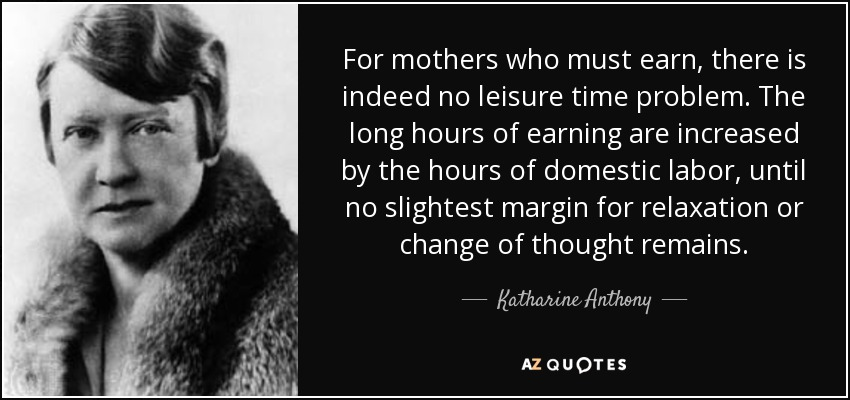 For mothers who must earn, there is indeed no leisure time problem. The long hours of earning are increased by the hours of domestic labor, until no slightest margin for relaxation or change of thought remains. - Katharine Anthony