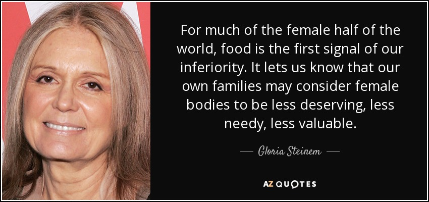 For much of the female half of the world, food is the first signal of our inferiority. It lets us know that our own families may consider female bodies to be less deserving, less needy, less valuable. - Gloria Steinem