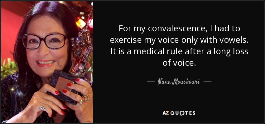 For my convalescence, I had to exercise my voice only with vowels. It is a medical rule after a long loss of voice. - Nana Mouskouri