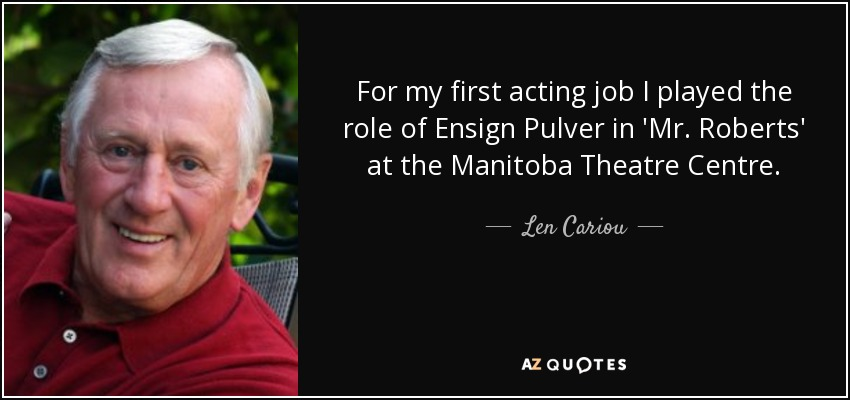 For my first acting job I played the role of Ensign Pulver in 'Mr. Roberts' at the Manitoba Theatre Centre. - Len Cariou