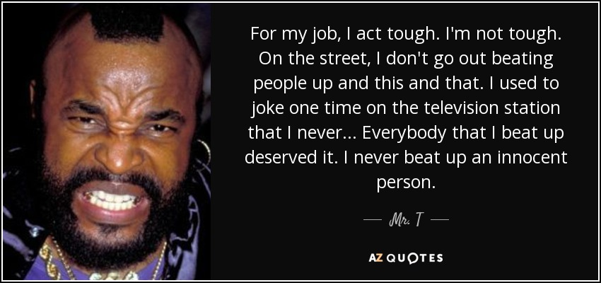 For my job, I act tough. I'm not tough. On the street, I don't go out beating people up and this and that. I used to joke one time on the television station that I never... Everybody that I beat up deserved it. I never beat up an innocent person. - Mr. T
