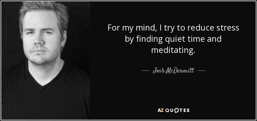 For my mind, I try to reduce stress by finding quiet time and meditating. - Josh McDermitt