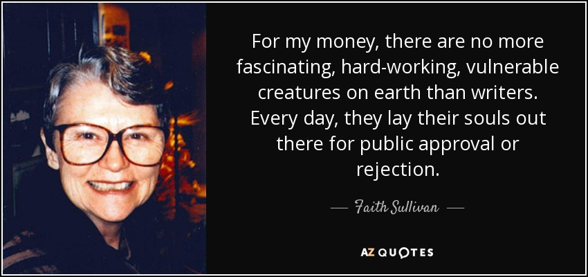 For my money, there are no more fascinating, hard-working, vulnerable creatures on earth than writers. Every day, they lay their souls out there for public approval or rejection. - Faith Sullivan