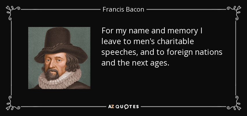 For my name and memory I leave to men's charitable speeches, and to foreign nations and the next ages. - Francis Bacon