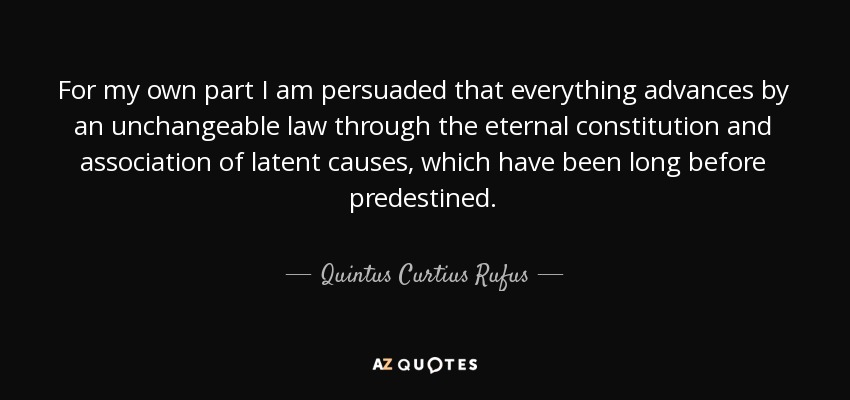 For my own part I am persuaded that everything advances by an unchangeable law through the eternal constitution and association of latent causes, which have been long before predestined. - Quintus Curtius Rufus