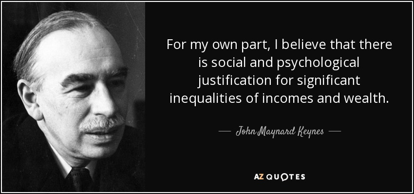 For my own part, I believe that there is social and psychological justification for significant inequalities of incomes and wealth. - John Maynard Keynes