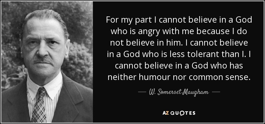 For my part I cannot believe in a God who is angry with me because I do not believe in him. I cannot believe in a God who is less tolerant than I. I cannot believe in a God who has neither humour nor common sense. - W. Somerset Maugham