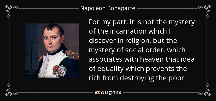 For my part, it is not the mystery of the incarnation which I discover in religion, but the mystery of social order, which associates with heaven that idea of equality which prevents the rich from destroying the poor - Napoleon Bonaparte