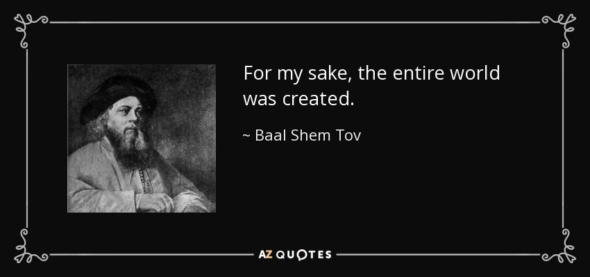 For my sake, the entire world was created. - Baal Shem Tov