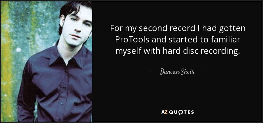 For my second record I had gotten ProTools and started to familiar myself with hard disc recording. - Duncan Sheik