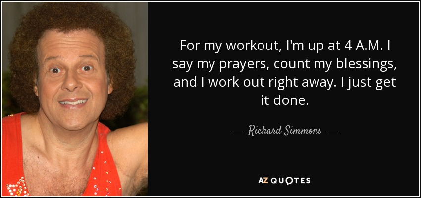 For my workout, I'm up at 4 A.M. I say my prayers, count my blessings, and I work out right away. I just get it done. - Richard Simmons