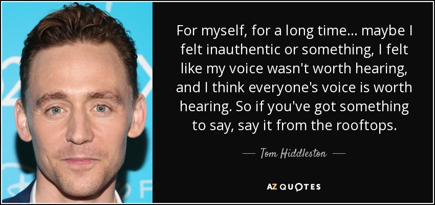 For myself, for a long time... maybe I felt inauthentic or something, I felt like my voice wasn't worth hearing, and I think everyone's voice is worth hearing. So if you've got something to say, say it from the rooftops. - Tom Hiddleston