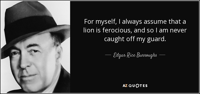 For myself, I always assume that a lion is ferocious, and so I am never caught off my guard. - Edgar Rice Burroughs
