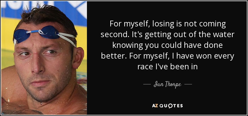 For myself, losing is not coming second. It's getting out of the water knowing you could have done better. For myself, I have won every race I've been in - Ian Thorpe