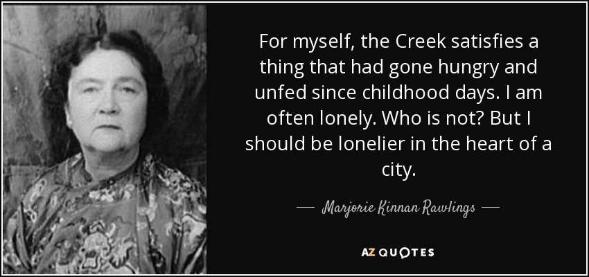 For myself, the Creek satisfies a thing that had gone hungry and unfed since childhood days. I am often lonely. Who is not? But I should be lonelier in the heart of a city. - Marjorie Kinnan Rawlings