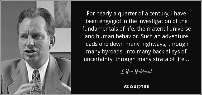 For nearly a quarter of a century, I have been engaged in the investigation of the fundamentals of life, the material universe and human behavior. Such an adventure leads one down many highways, through many byroads, into many back alleys of uncertainty, through many strata of life... - L. Ron Hubbard