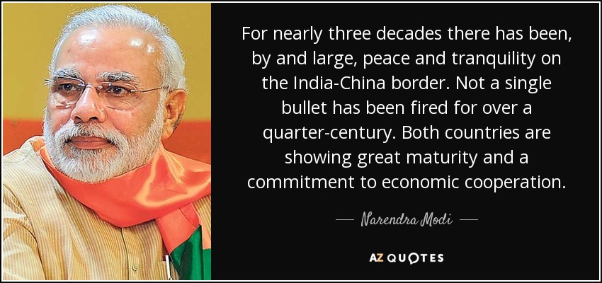 For nearly three decades there has been, by and large, peace and tranquility on the India-China border. Not a single bullet has been fired for over a quarter-century. Both countries are showing great maturity and a commitment to economic cooperation. - Narendra Modi