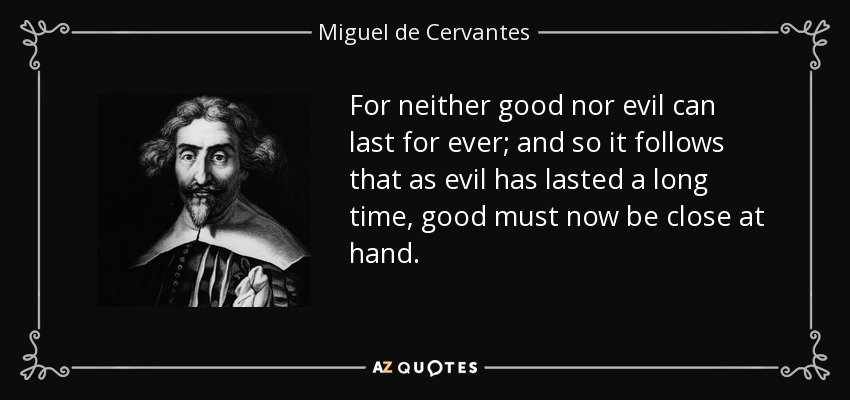 For neither good nor evil can last for ever; and so it follows that as evil has lasted a long time, good must now be close at hand. - Miguel de Cervantes