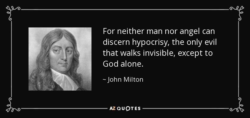 For neither man nor angel can discern hypocrisy, the only evil that walks invisible, except to God alone. - John Milton