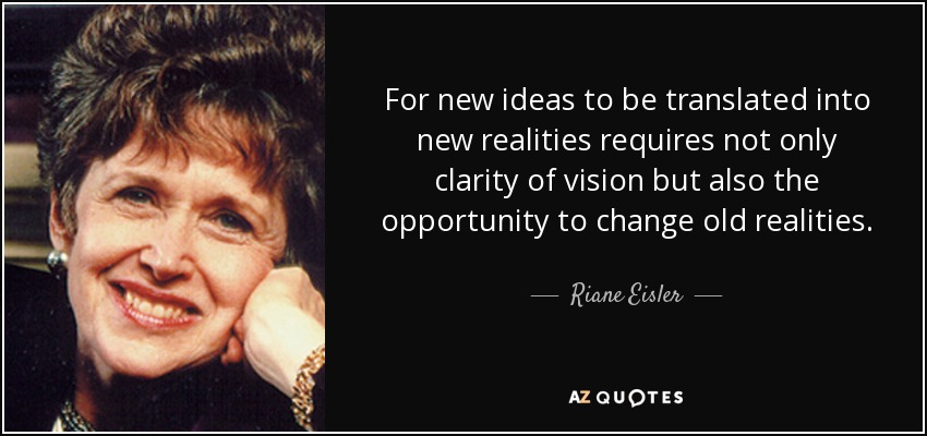 For new ideas to be translated into new realities requires not only clarity of vision but also the opportunity to change old realities. - Riane Eisler
