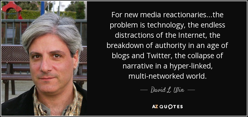 For new media reactionaries...the problem is technology, the endless distractions of the Internet, the breakdown of authority in an age of blogs and Twitter, the collapse of narrative in a hyper-linked, multi-networked world. - David L. Ulin