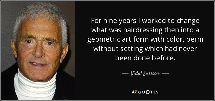 For nine years I worked to change what was hairdressing then into a geometric art form with color, perm without setting which had never been done before. - Vidal Sassoon