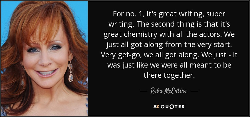 For no. 1, it's great writing, super writing. The second thing is that it's great chemistry with all the actors. We just all got along from the very start. Very get-go, we all got along. We just - it was just like we were all meant to be there together. - Reba McEntire