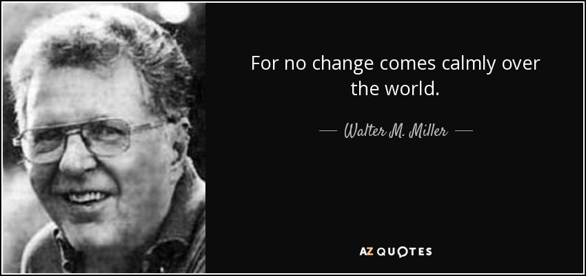 For no change comes calmly over the world. - Walter M. Miller, Jr.