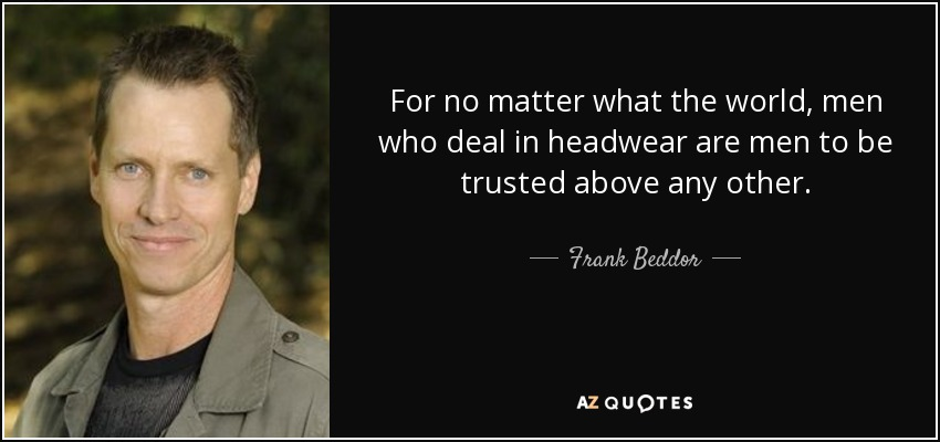 For no matter what the world, men who deal in headwear are men to be trusted above any other. - Frank Beddor