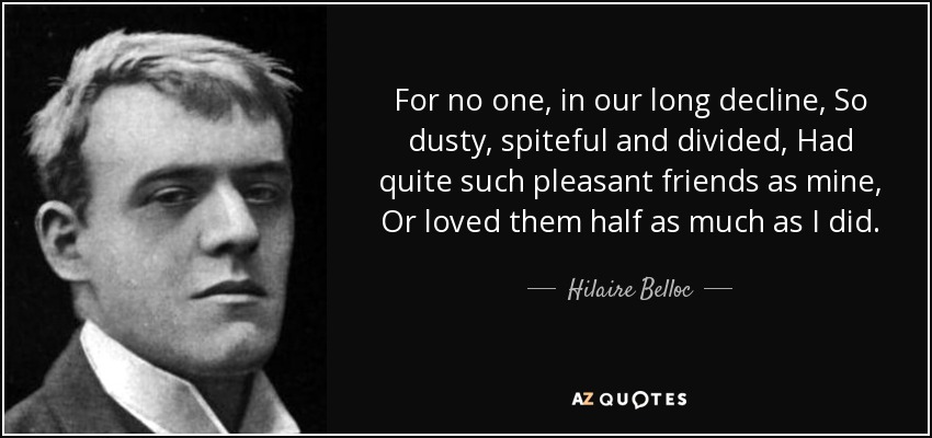 For no one, in our long decline, So dusty, spiteful and divided, Had quite such pleasant friends as mine, Or loved them half as much as I did. - Hilaire Belloc
