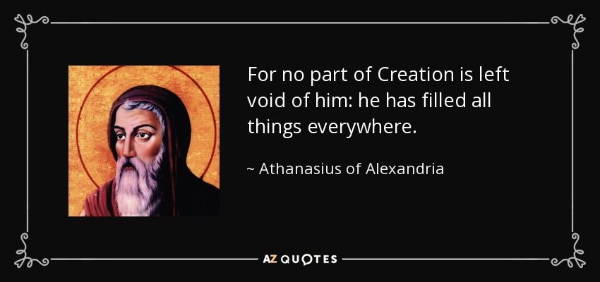 For no part of Creation is left void of him: he has filled all things everywhere. - Athanasius of Alexandria