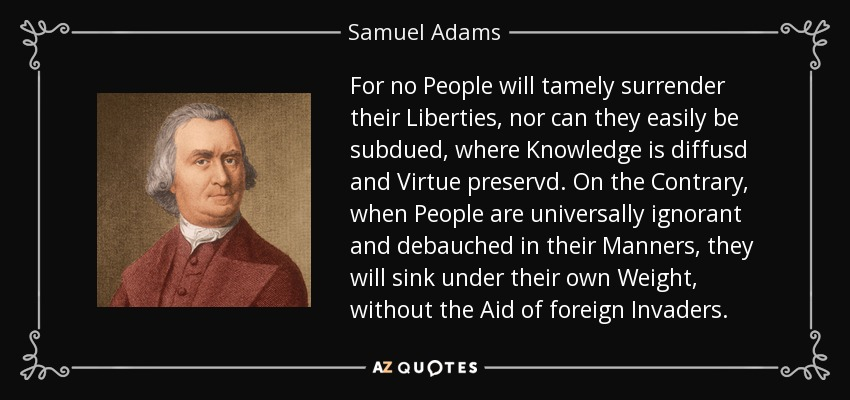 For no People will tamely surrender their Liberties, nor can they easily be subdued, where Knowledge is diffusd and Virtue preservd . On the Contrary, when People are universally ignorant and debauched in their Manners, they will sink under their own Weight, without the Aid of foreign Invaders. - Samuel Adams