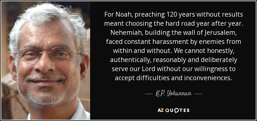 For Noah, preaching 120 years without results meant choosing the hard road year after year. Nehemiah, building the wall of Jerusalem, faced constant harassment by enemies from within and without. We cannot honestly, authentically, reasonably and deliberately serve our Lord without our willingness to accept difficulties and inconveniences. - K.P. Yohannan