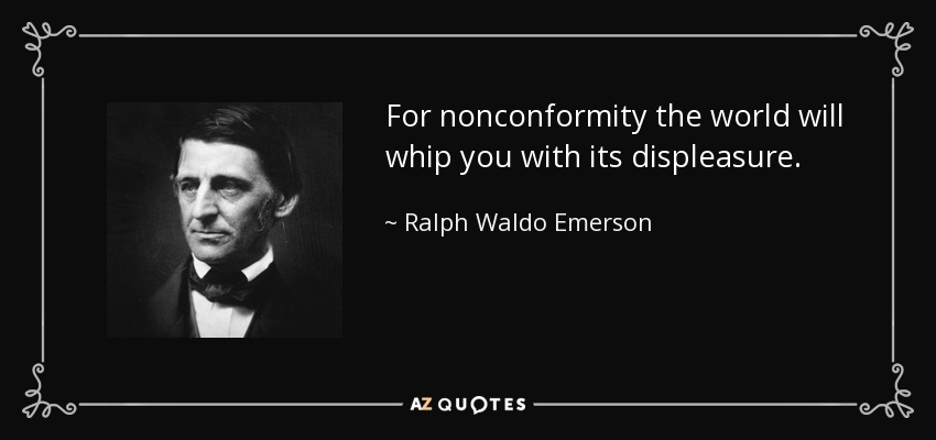 For nonconformity the world will whip you with its displeasure. - Ralph Waldo Emerson