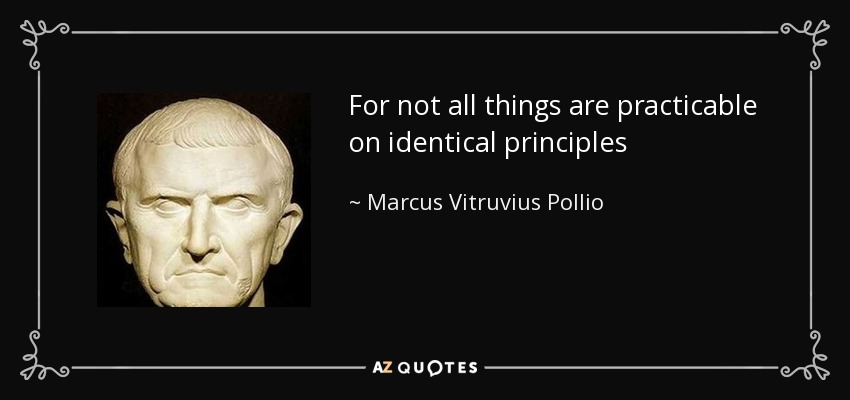 For not all things are practicable on identical principles - Marcus Vitruvius Pollio