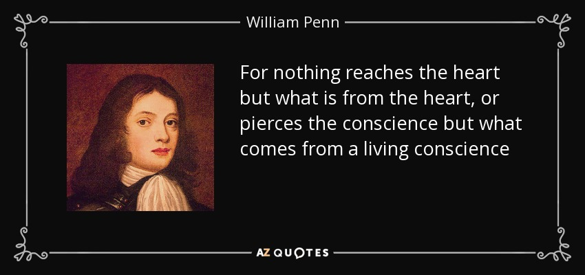 For nothing reaches the heart but what is from the heart, or pierces the conscience but what comes from a living conscience - William Penn